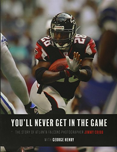 9781944193386: You'll Never Get in the Game: The Story of Atlanta Falcons Photographer Jimmy Cribb With George Henry