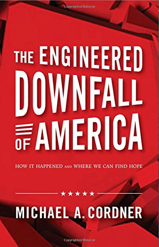 The Engineered Downfall of America: How It Happened and Where We Can Find Hope: Michael a Cordner