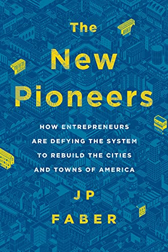 The New Pioneers: How Entrepreneurs Are Defying the System to Rebuild the Cities and Towns of ...