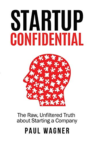 STARTUP Confidential: The Raw, Unfiltered Truth About Starting A Company: Paul Wagner