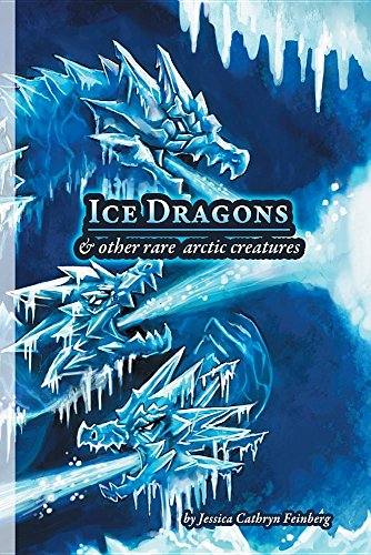 Ice Dragons & Other Rare Arctic Creatures: A Field Guide: Jessica Feinberg