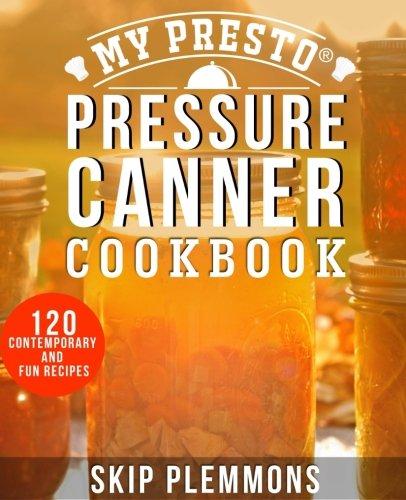 9781945056017: My Presto Pressure Canner Cookbook: 120 Contemporary and Fun Recipes