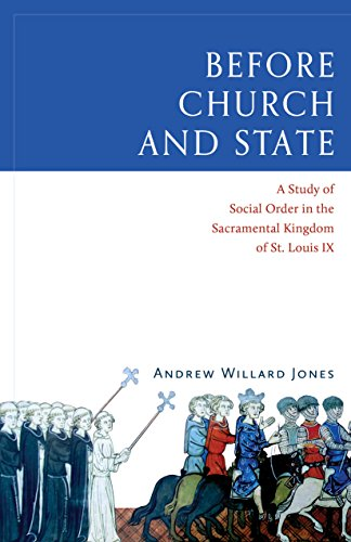 Before Church and State: A Study of Social Order in the Sacramental Kingdom of St. Louis IX: Andrew...