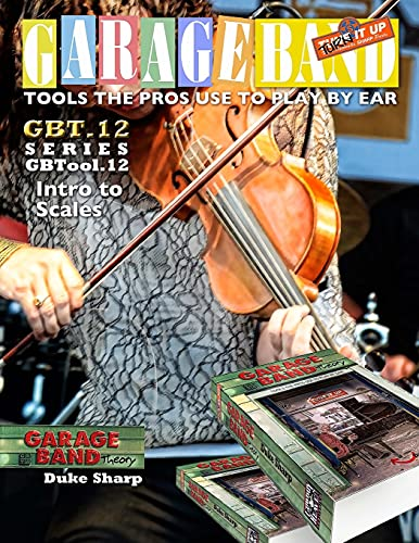 9781945364112: Garage Band Theory - GBTool 12 Intro to Scales: Music theory for non music majors, livingroom pickers and working musicians who want to think & speak ... the Pro's Use to Play by Ear) (Volume 13)