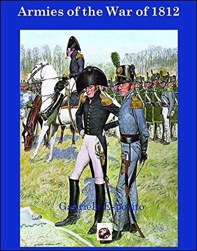 9781945430039: Armies of The War of 1812: The Armies of the United States, United Kingdom and Canada from 1812 - 1815