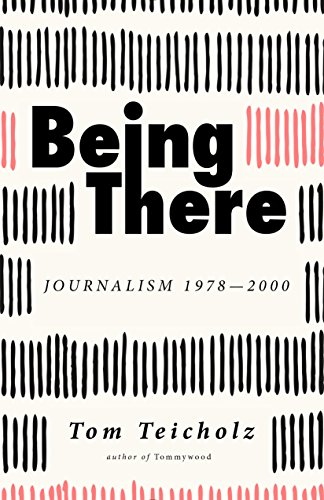 Being There: Journalism 1978-2000: Teicholz, Tom