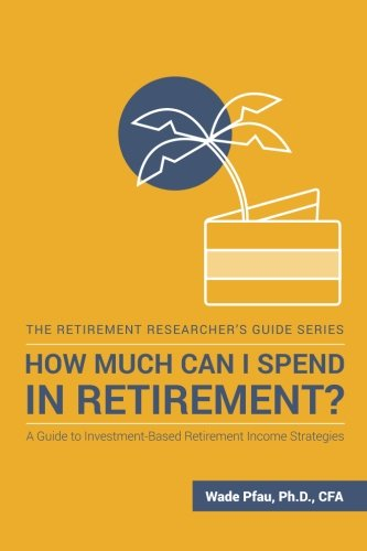 9781945640025: How Much Can I Spend in Retirement?: A Guide to Investment-Based Retirement Income Strategies (The Retirement Researcher's Guide Series)