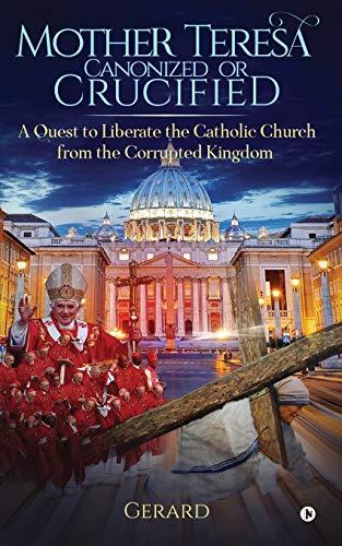 Mother Teresa Canonized or Crucified: Liberate Catholic: Gerard