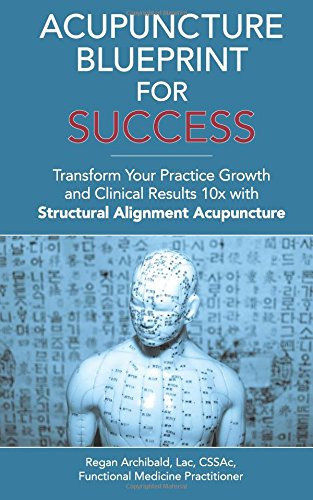 9781945733550: Acupuncture Blueprint for Success: Transform Your Practice Growth and Clinical Results 10x with Structural Alignment Acupuncture