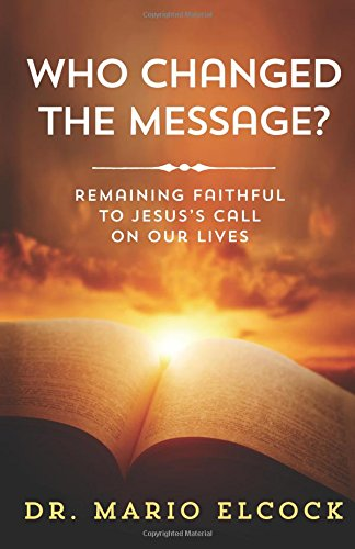 Who Changed the Message?: Remaining Faithful to Jesus?s Call on Our Lives: Dr. Mario Elcock