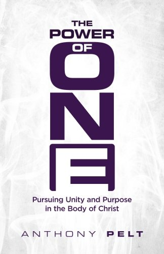 The Power of One: Pursuing Unity and Purpose in the Body of Christ: Anthony Pelt