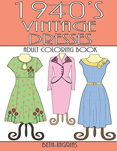 1940's Vintage Dresses: An Adult Coloring Book: Beth Ingrias