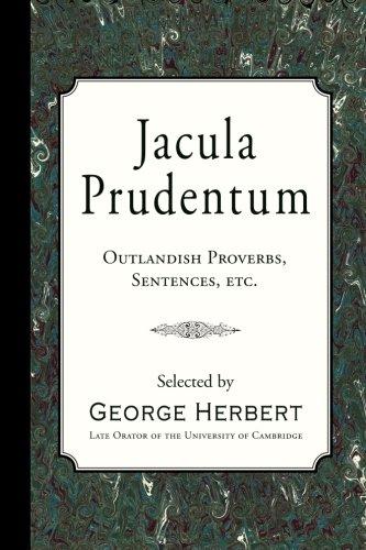 Jacula Prudentum: Outlandish Proverbs, Sentences, etc.: Herbert, George