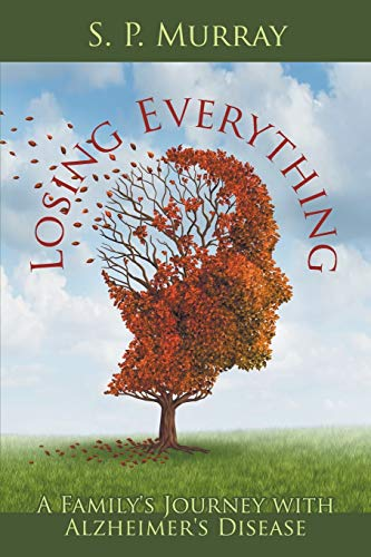 Losing Everything: A Family's Journey with Alzheimer's Disease: S P Murray