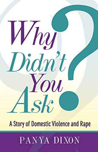 Why Didn't You Ask?: A Story of Domestic Violence and Rape: Panya Dixon