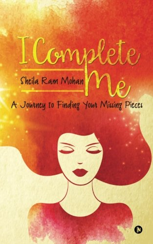 I Complete Me: A Journey to Finding: Sheila Ram Mohan