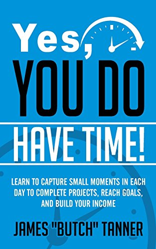 Yes, You Do Have Time!: Learn to Capture the Small Moments in Each Day to Complete Projects, Reach ...