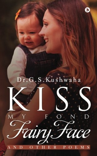 Kiss My Fond Fairy Face: and other: Dr.G.S.Kushwaha