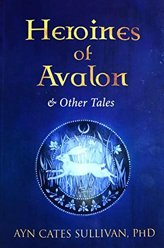 Heroines of Avalon and Other Tales (The: Ayn Cates Sullivan