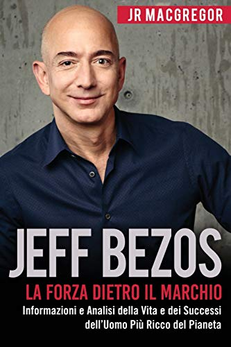 9781948489775: Jeff Bezos: La Forza Dietro il Marchio (Italian Edition) (Edizione Italiana): Informazioni e Analisi sulla Vita e I Successi del Più Ricco Uomo sul ... dell'Uomo Più Ricco del Pianeta: Volume 1