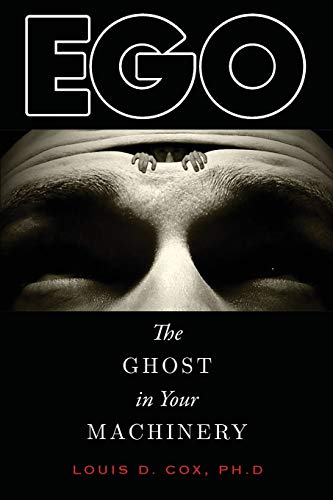 Ego: The Ghost in Your Machinery: Louis D. Cox Ph.D