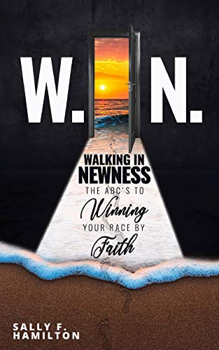 W.I.N. Walking in Newness: The Abc's to: Sally F Hamilton