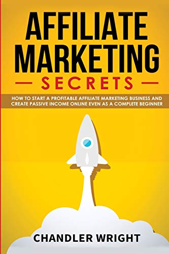 Affiliate Marketing : Secrets - How to Start a Profitable Affiliate Marketing Business and Generate Passive Income Online, Even as a Complete Beginner - Chandler Wright