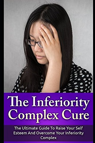 The Inferiority Complex Cure: The Ultimate Guide to Raise Your Self-Esteem and Overcome Your ...