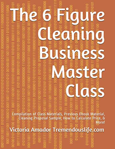 The 6 Figure Cleaning Business Master Class: Compilation of Class Materials, Previous Ebook ...