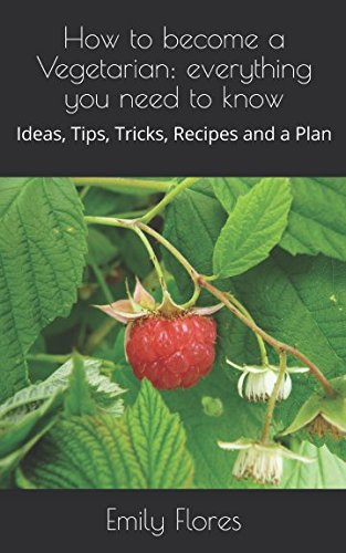How to become a Vegetarian: everything you need to know: Ideas, Tips, Tricks, Recipes and a Plan: ...