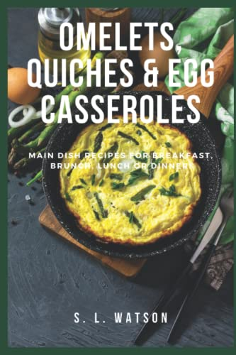 Omelets, Quiches & Egg Casseroles: Main Dish Recipes For Breakfast, Brunch, Lunch & Dinner!...