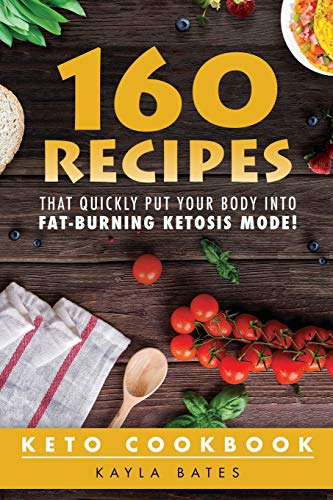 Keto Cookbook: 160 Recipes That QUICKLY Put Your Body into Fat-Burning Ketosis Mode!: Kayla Bates