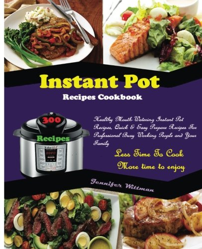 Instant Pot Recipes Cookbook: 300 Healthy Mouth-Watering Instant Pot Recipes, Quick & Easy Prepare R