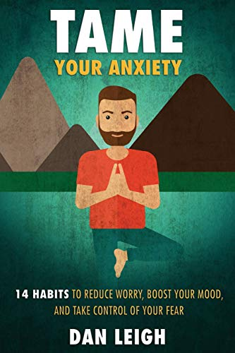 Tame Your Anxiety: 14 Habits to Reduce: Leigh, Dan