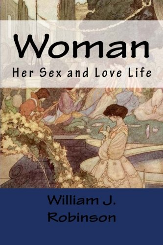 Woman: Her Sex and Love Life: Robinson, William J.