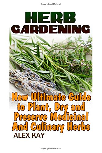 Herb Gardening: New Ultimate Guide to Plant,: Kay, Alex