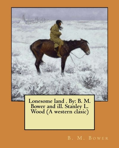 Lonesome Land . by: B. M. Bower: Bower, B. M.