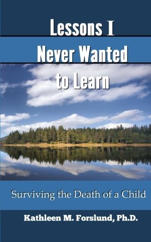 Lessons I Never Wanted to Learn: Surviving the Death of a Child: Kathleen Forslund