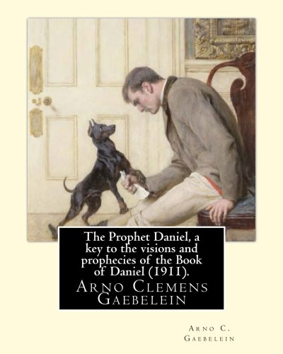 The Prophet Daniel, a key to the: Gaebelein, Arno C.