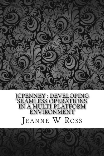 Jcpenney: Developing Seamless Operations in a Multi-Platform: Ross, Jeanne W.