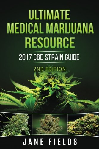 Ultimate Medical Marijuana Resource 2017 CBD Strain Guide 2nd Edition: The Best Marijuana & ...