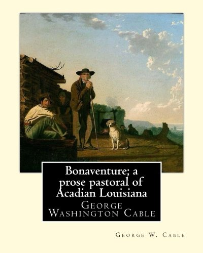 Bonaventure; A Prose Pastoral of Acadian Louisiana.: Cable, George W.