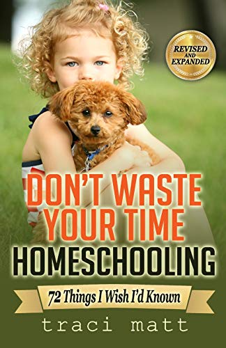 Don't Waste Your Time Homeschooling: 72 Things I Wish I?d Known: Traci Matt