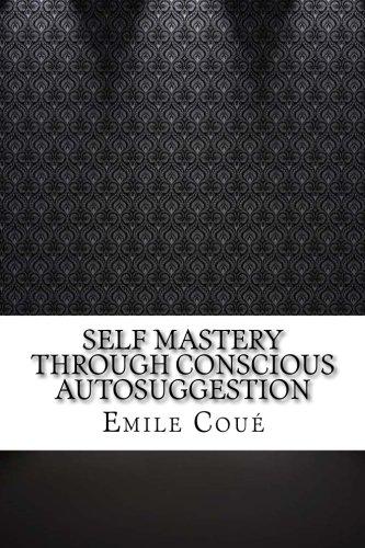 Self Mastery Through Conscious Autosuggestion: Emile Coué