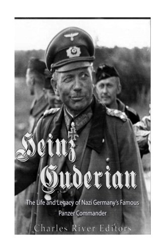 Heinz Guderian: The Life and Legacy of Nazi Germany?s Famous Panzer Commander: Charles River Editors