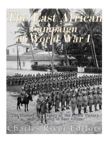 The East African Campaign of World War I: The History and Legacy of the Allied Victory over Germany...