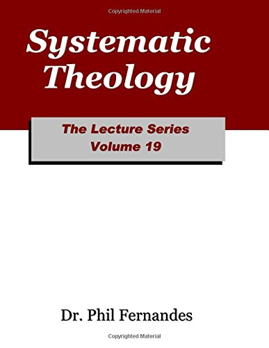 Systematic Theology (The Lecture Series) (Volume 19): Fernandes, Dr. Phil
