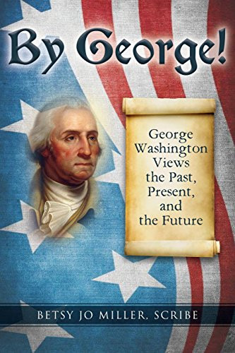 By George!: George Washington Views the Past, Present, and the Future: Betsy Jo Miller Scribe