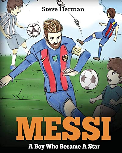 Messi: A Boy Who Became A Star. Inspiring children book about Lionel Messi - one of the best soccer players in history.