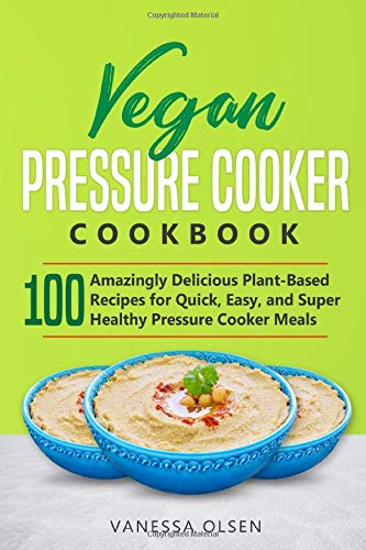 Vegan Pressure Cooker Cookbook: 100 Amazingly Delicious Plant-Based Recipes for Fast, Easy, and ...